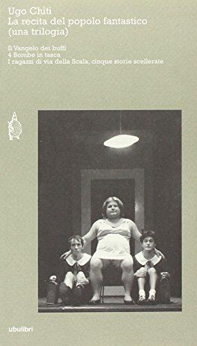 La recita del popolo fantastico (una trilogia): Il Vangelo dei buffi-4 bombe in tasca-I ragazzi di via della Scala, cinque storie scellerate