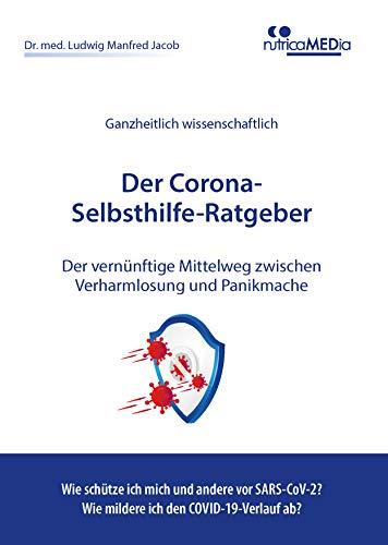 Der Corona-Selbsthilfe-Ratgeber: Der vernünftige Mittelweg zwischen Verharmlosung und Panikmache - wie kann ich mich vor dem neuen Coronavirus schützen und die COVID-19-Krankheit abmildern?