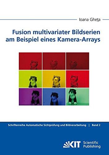 Fusion Multivariater Bildserien am Beispiel Eines Kamera-Arrays (Schriftenreihe Automatische Sichtprüfung und Bildverarbeitung)