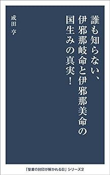 [成田亨]の誰も知らない、伊邪那岐命と伊邪那美命の国生みの真実!: 伊邪那岐命と伊邪那美命の国生みは正六面体の立体構成を目指していた。超新星の合体、次元や時空構成としての国生み。日本神話の天と高天原、「創世記」の天と混沌の意味とは? 聖書の封印が解かれる日