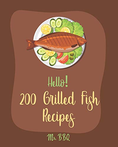 Hello! 200 Grilled Fish Recipes: Best Grilled Fish Cookbook Ever For Beginners [Cod Cookbook, Tuna Cookbook, Trout Cookbook, Halibut Recipes, Baked Salmon Recipe, Seafood Grill Cookbook] [Book 1]