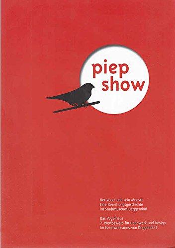 Piep Show: Der Vogel und sein Mensch - Das Vogelhaus. - 7. Wettbewerb für Handwerk und Design (Deggendorfer Museumshefte)