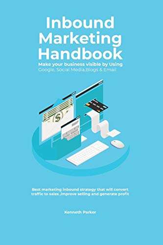 Inbound Marketing Handbook Make your business visible Using Google, Social Media,Blogs & Email. Best marketing inbound strategy that will convert traffic to sales ,improve selling and generate profit