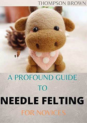 A PROFOUND GUIDE TO NEEDLE FELTING FOR NOVICES: The Amazing Guide on how to Needle Felt Pets like Mammals and Aves (English Edition)