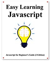 Easy Learning Javascript, 2nd Edition: Javascript for Beginner's Guide Learn Easy and Fast Front Cover