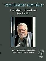 Vom Kuenstler zum Heiler: Aus Leben und Werk von Paul Rebillot