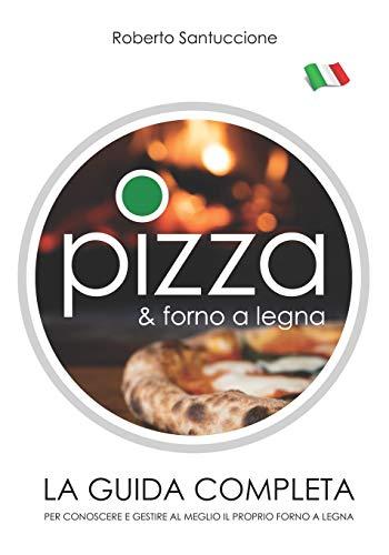 PIZZA & FORNO A LEGNA • LA GUIDA COMPLETA: PER CONOSCERE E GESTIRE AL MEGLIO IL PROPRIO FORNO A LEGNA