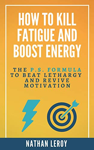HOW TO KILL FATIGUE AND BOOST ENERGY: The P.S. Formula to Beat Lethargy and Revive Motivation (English Edition)