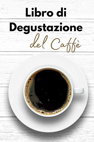Libro di Degustazione del Caffè: Passione caffè degustazione | Quaderno per gli amanti della caffeina  | Taccuino per gli appassionati di torrefazione ... regalo di Natale o di compleanno da offrire
