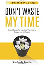 Don't Waste My Time: Expert Secrets for Meetings That Inspire, Engage, and Get Results