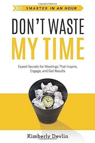 Don't Waste My Time: Expert Secrets for Meetings That Inspire, Engage, and Get Results (Smarter in an Hour)