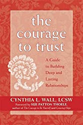 The Courage to Trust: A Guide to Building Deep and Lasting Relationships: Cynthia Lynn Wall LCSW, Sue Patton Thoele