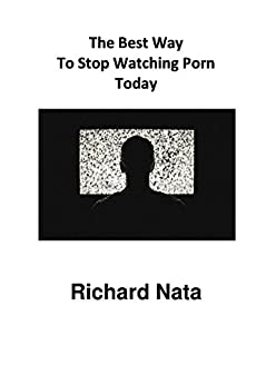 The Best Way To Stop Watching Porn Today (How to Series Book 2) by [Richard Nata]