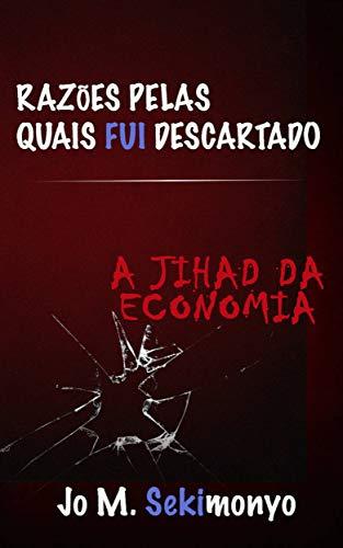 Razões pelas quais fui descartado: A Jihad Da Economia (Portuguese Edition)