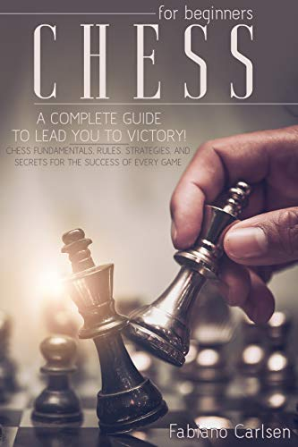 Chess For Beginners: A Complete Guide To Leading You To Victory! Chess Fundamentals, Rules, Strategies and Secrets For The Success of Every Game (English Edition)