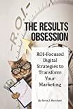 The Results Obsession: ROI-Focused Digital Strategies to Transform Your Marketing