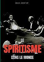 Le spiritisme dans le monde: Tout comprendre sur les apparitions, maisons hantées, tables tournantes et autres phénomènes occultes