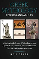 Greek Mythology for Kids and Adults: A Fascinating Collection of Tales about Myths, Legends, Gods, Goddesses, Heroes, and Monster from the Ancient Greek Mythology
