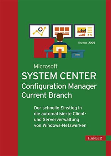 Microsoft System Center Configuration Manager Current Branch: Der schnelle Einstieg in die automatisierte Client- und Serververwaltung von Windows-Netzwerken