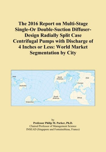 The 2016 Report on Multi-Stage Single-Or Double-Suction Diffuser-Design Radially Split Case Centrifugal Pumps with Discharge of 4 Inches or Less: World Market Segmentation by City