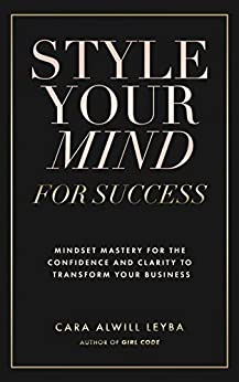 Style Your Mind For Success: A Workbook for Women Entrepreneurs Who Want to Gain More Confidence and Clarity in Their Business by [Cara Alwill Leyba]