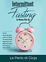 Intermittent Fasting for Women After 50: The First Step-by-Step Guide in The U.S. to Unlock The Secrets of Delay Aging: How to Lose Weight and Increase Your Energy Like Hollywood Divas