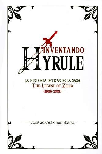 Inventando Hyrule: La historia detrás de la saga The Legend of Zelda (1986-2001) (Ensayo)