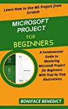 MICROSOFT PROJECT FOR BEGINNERS: A Fundamental Guide to Mastering Microsoft Project For Beginners With Step by Step Illustrations (English Edition)