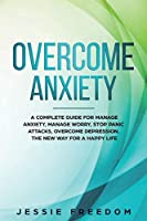Overcome Anxiety: A Complete Guide for Manage Anxiety, Manage Worry, Stop Panic Attacks, Overcome Depression. The New Way for A Happy Life