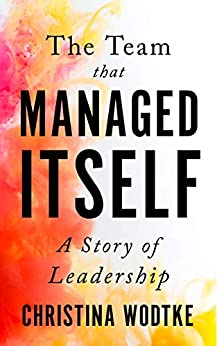 The Team that Managed Itself: A Story of Leadership (Empowered Teams) by [Christina Wodtke, Martin Eriksson]