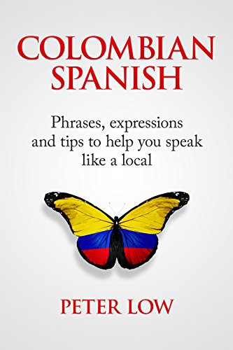Colombian Spanish: Phrases, expressions and tips to help you speak like a local (English Edition)