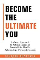Become the Ultimate You: An Inner Approach to Achieve Success in Personal Life, Health, Relationship, Work and Finances