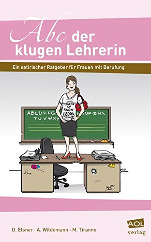 Abc der klugen Lehrerin: Ein satirischer Ratgeber für Frauen mit Berufung (Alle Klassenstufen)