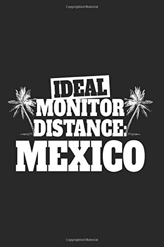 Ideal Monitor Distance Mexico: Notebook For Mexico Holiday Mexican Globetrotter Notes Journal Diary Planner (Ruled Paper, 120 Lined Pages, 6' x 9') Funny Holiday Saying For Mexico