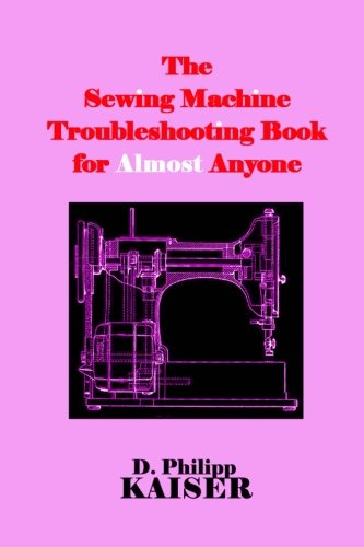 Lowest Prices! The Sewing Machine Troubleshooting Book for Almost Anyone