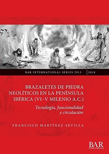 Brazaletes de piedra neolíticos en la península ibérica (VI-V milenio a.C.): Tecnología, funcionalidad y circulación (2913) (British Archaeological Reports International Series)