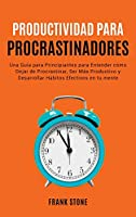 Detener la Procrastinación: Una Guía para Principiantes para Entender cómo Dejar de Procrastinar, Ser Más Productivo y Desarrollar Hábitos Efectivos en tu mente (Anxiety)