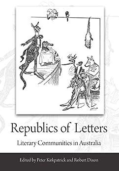 Republics of Letters: Literary Communities in Australia by [Associate Professor Peter Kirkpatrick, Professor Robert Dixon]
