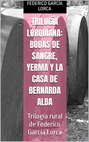 Trilogía Lorquiana: Bodas de Sangre, Yerma y La Casa de Bernarda Alba: Trilogía rural de Federico García Lorca