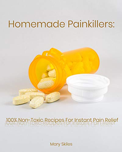 Homemade Painkillers: 100% Non-Toxic Recipes for Instant Pain Relief by [Mary  Skiles]