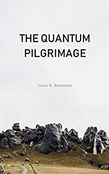The Quantum Pilgrimage: An Existential Quest to the Quantum Self (English Edition) por [Isaac R. Betanzos]