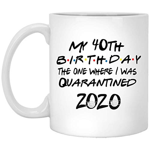My 40th Birthday The One Where I Was Quarantined 2020 Coffee Mug 11oz