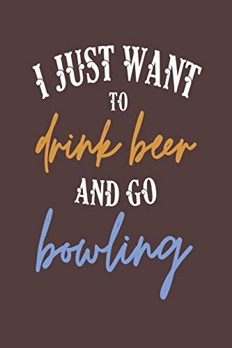 I Just Want to Drink Beer and Go Bowling: 6x9 Blank Lined Journal for Bowlers
