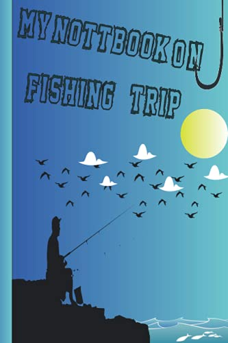 My NOTEBOOK on fishing trip: 6*9 INCHE / Fishing Record Log Book, Fishing Log Book For The Expert Fisherman To Record All Details / for kids / WOMEN /MEN