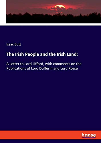 The Irish People and the Irish Land:: A Letter to Lord Lifford, with comments on the Publications of Lord Dufferin and Lord Rosse