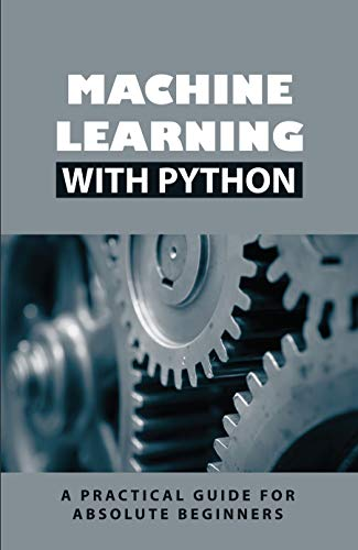 Machine Learning With Python: A Practical Guide For Absolute Beginners: Building Machine Learning Models