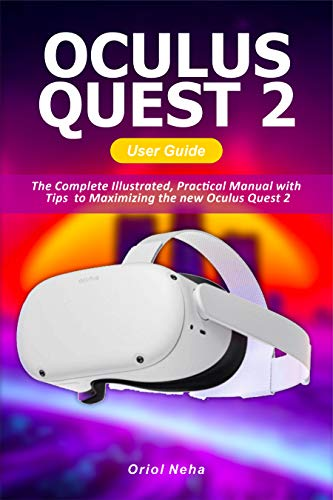 Oculus Quest 2 User Guide: The Complete Illustrated, Practical Manual with Tips to Maximizing the new Oculus Quest 2