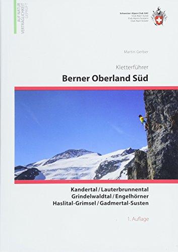 Berner Oberland Süd: Kandertal, Lauterbrunnental, Grindelwaldtal, Engelhörner, Haslital-Grimsel, Gadmertal-Susten (Kletterführer)