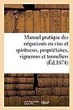 Manuel pratique des négociants en vins et spiritueux. Des propriétaires, vignerons et tonneliers...