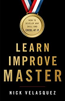 Learn, Improve, Master: How to Develop Any Skill and Excel at It by [Nick Velasquez]